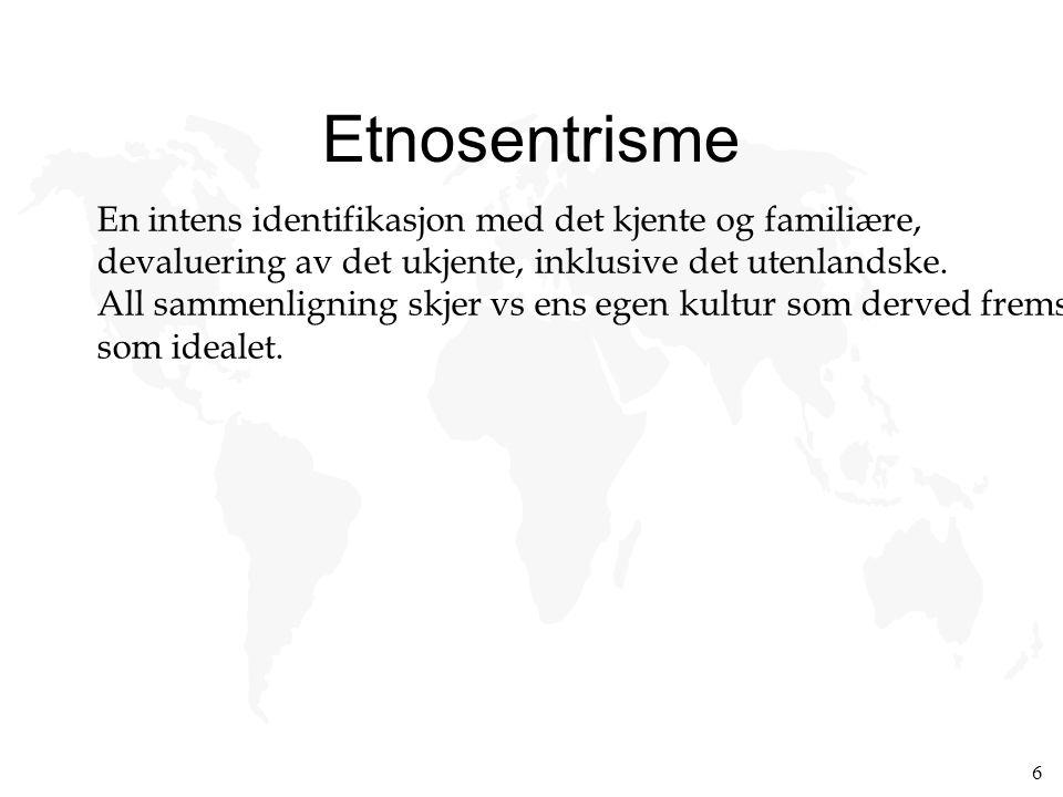 6 Etnosentrisme En intens identifikasjon med det kjente og familiære, devaluering av det ukjente, inklusive det utenlandske. All sammenligning skjer v