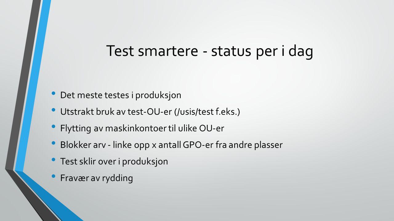Test smartere - status per i dag Det meste testes i produksjon Utstrakt bruk av test-OU-er (/usis/test f.eks.) Flytting av maskinkontoer til ulike OU-er Blokker arv - linke opp x antall GPO-er fra andre plasser Test sklir over i produksjon Fravær av rydding