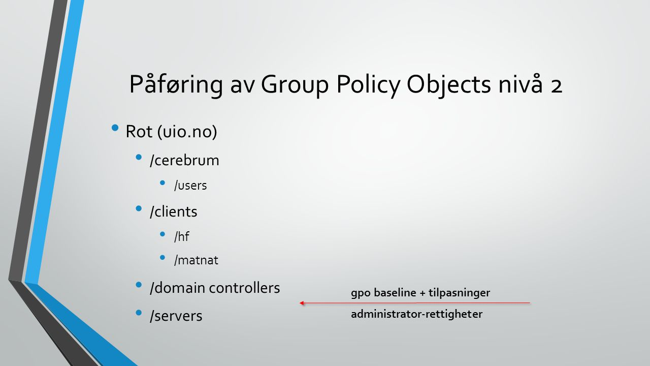 Påføring av Group Policy Objects nivå 2 Rot (uio.no) /cerebrum /users /clients /hf /matnat /domain controllers /servers gpo baseline + tilpasninger administrator-rettigheter