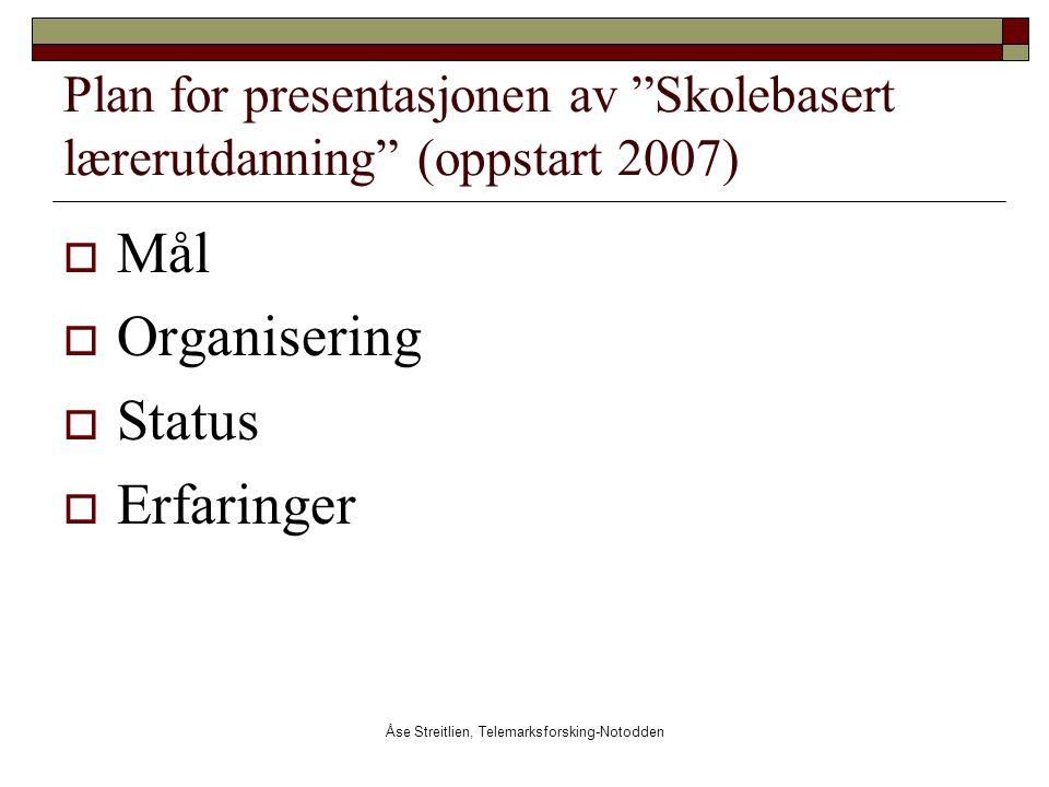 """Åse Streitlien, Telemarksforsking-Notodden Plan for presentasjonen av """"Skolebasert lærerutdanning"""" (oppstart 2007)  Mål  Organisering  Status  Erf"""