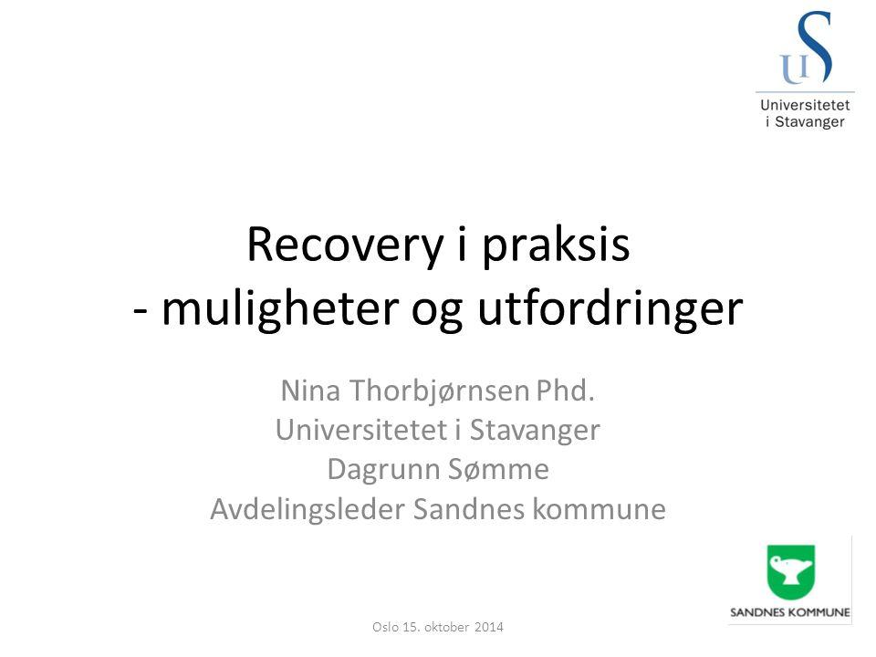 Recovery i praksis - muligheter og utfordringer Nina Thorbjørnsen Phd. Universitetet i Stavanger Dagrunn Sømme Avdelingsleder Sandnes kommune Oslo 15.