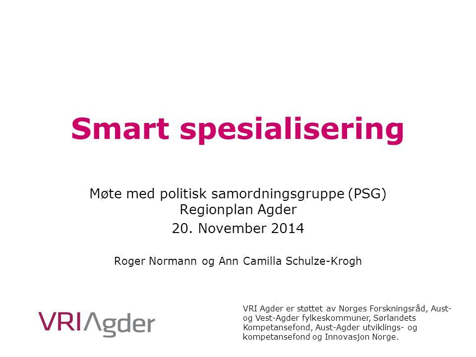 Smart spesialisering Møte med politisk samordningsgruppe (PSG) Regionplan Agder 20. November 2014 Roger Normann og Ann Camilla Schulze-Krogh VRI Agder