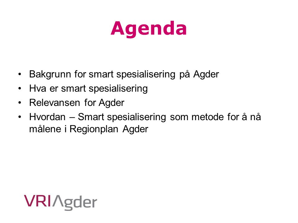 Agenda Bakgrunn for smart spesialisering på Agder Hva er smart spesialisering Relevansen for Agder Hvordan – Smart spesialisering som metode for å nå