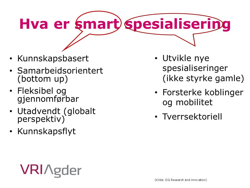 Hva er smart spesialisering Kunnskapsbasert Samarbeidsorientert (bottom up) Fleksibel og gjennomførbar Utadvendt (globalt perspektiv) Kunnskapsflyt Ut