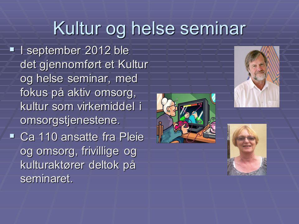 Kultur og helse seminar  I september 2012 ble det gjennomført et Kultur og helse seminar, med fokus på aktiv omsorg, kultur som virkemiddel i omsorgs