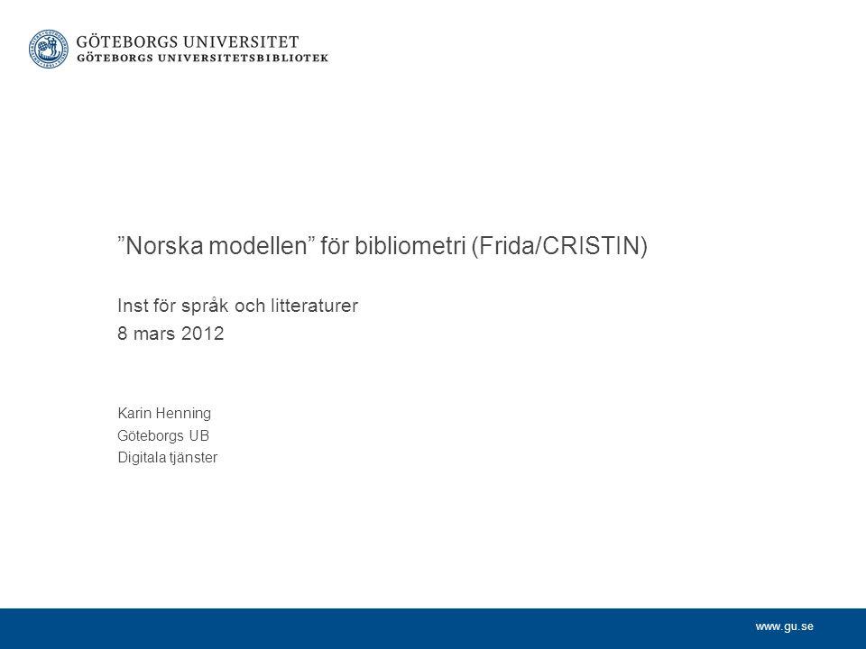 www.gu.se Norska modellen för bibliometri (Frida/CRISTIN) Inst för språk och litteraturer 8 mars 2012 Karin Henning Göteborgs UB Digitala tjänster