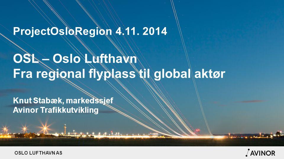 OSLO LUFTHAVN AS ProjectOsloRegion 4.11. 2014 OSL – Oslo Lufthavn Fra regional flyplass til global aktør Knut Stabæk, markedssjef Avinor Trafikkutvikl