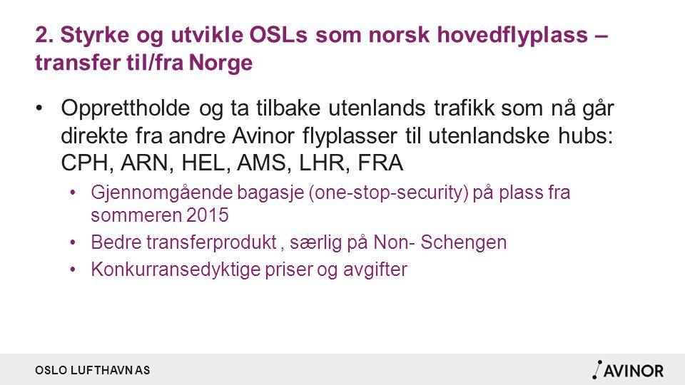 OSLO LUFTHAVN AS 2. Styrke og utvikle OSLs som norsk hovedflyplass – transfer til/fra Norge Opprettholde og ta tilbake utenlands trafikk som nå går di