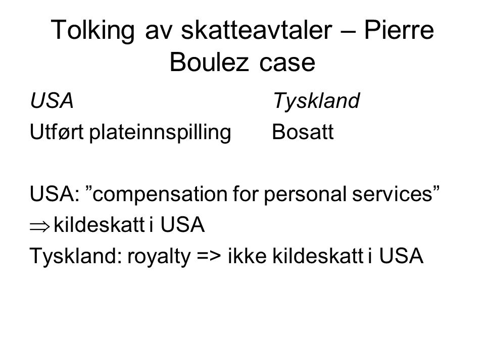 Tolking av skatteavtaler – Pierre Boulez case USATyskland Utført plateinnspilling Bosatt USA: compensation for personal services  kildeskatt i USA Tyskland: royalty => ikke kildeskatt i USA