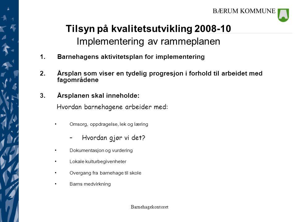 Tilsyn på kvalitetsutvikling 2008-10 Implementering av rammeplanen 1.Barnehagens aktivitetsplan for implementering 2.Årsplan som viser en tydelig progresjon i forhold til arbeidet med fagområdene 3.Årsplanen skal inneholde: Hvordan barnehagene arbeider med: Omsorg, oppdragelse, lek og læring –Hvordan gjør vi det.