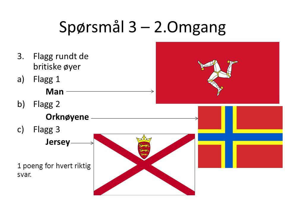 Spørsmål 3 – 2.Omgang 3.Flagg rundt de britiske øyer a)Flagg 1 Man b)Flagg 2 Orknøyene c)Flagg 3 Jersey 1 poeng for hvert riktig svar.