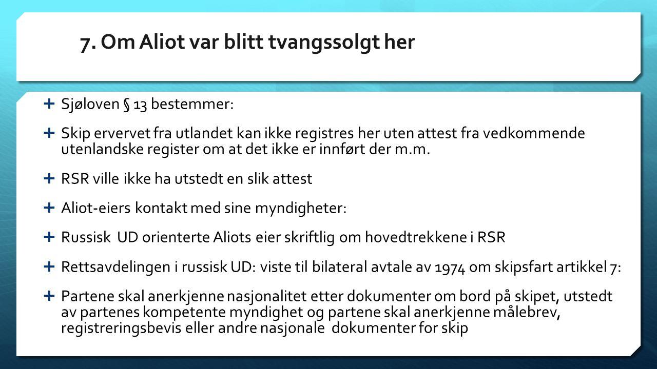 7. Om Aliot var blitt tvangssolgt her  Sjøloven § 13 bestemmer:  Skip ervervet fra utlandet kan ikke registres her uten attest fra vedkommende utenl