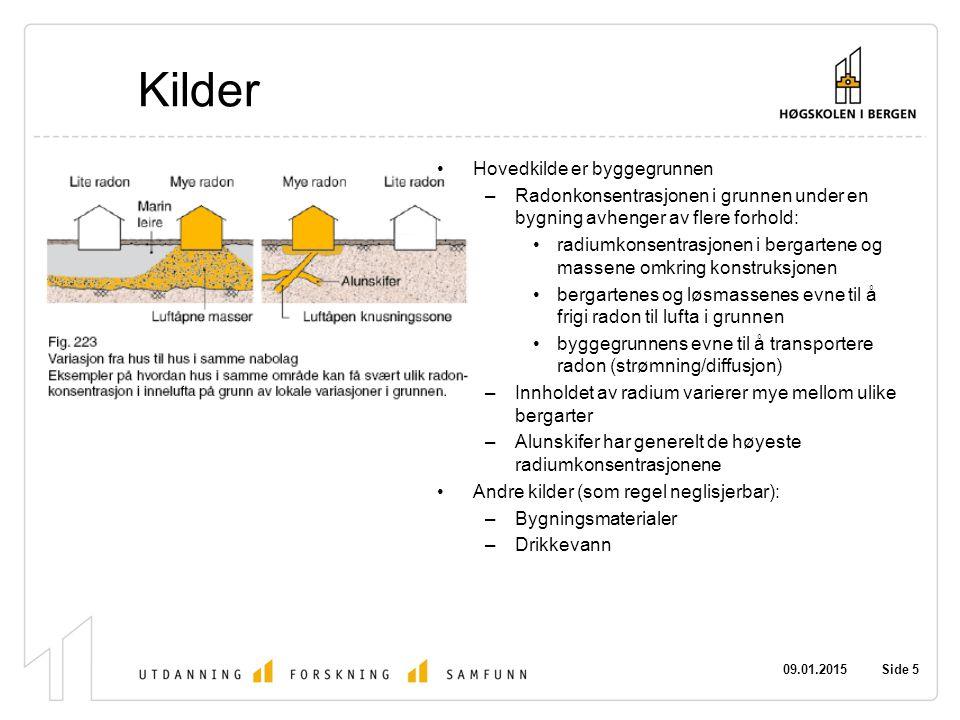 09.01.2015 Side 5 Kilder Hovedkilde er byggegrunnen –Radonkonsentrasjonen i grunnen under en bygning avhenger av flere forhold: radiumkonsentrasjonen i bergartene og massene omkring konstruksjonen bergartenes og løsmassenes evne til å frigi radon til lufta i grunnen byggegrunnens evne til å transportere radon (strømning/diffusjon) –Innholdet av radium varierer mye mellom ulike bergarter –Alunskifer har generelt de høyeste radiumkonsentrasjonene Andre kilder (som regel neglisjerbar): –Bygningsmaterialer –Drikkevann