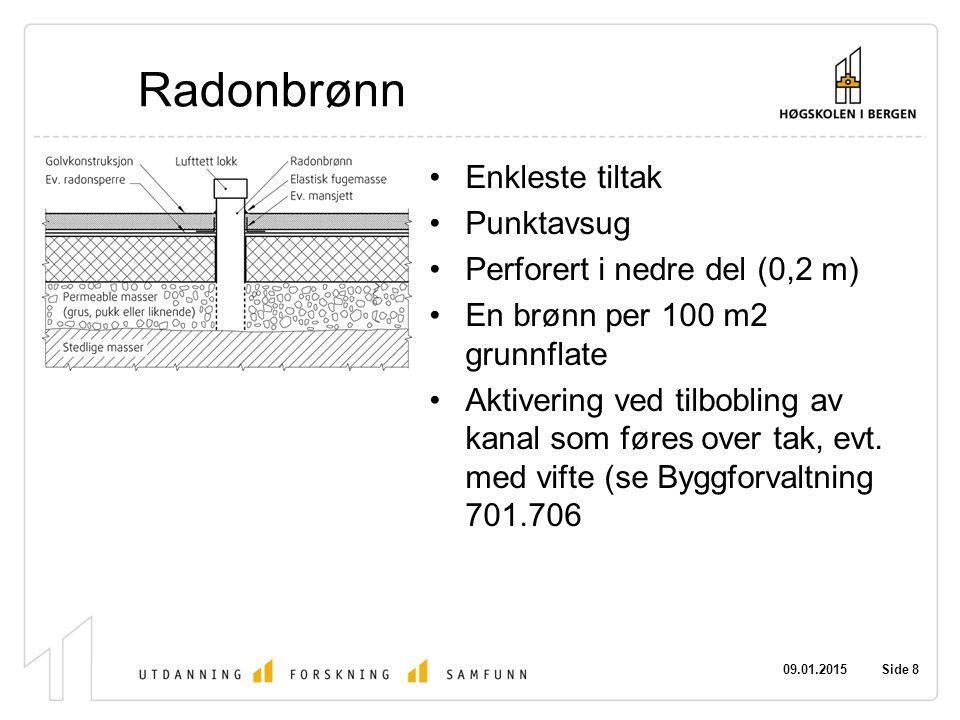 09.01.2015 Side 8 Radonbrønn Enkleste tiltak Punktavsug Perforert i nedre del (0,2 m) En brønn per 100 m2 grunnflate Aktivering ved tilbobling av kanal som føres over tak, evt.