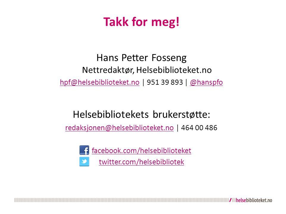Takk for meg! Hans Petter Fosseng Nettredaktør, Helsebiblioteket.no hpf@helsebiblioteket.nohpf@helsebiblioteket.no   951 39 893   @hanspfo@hanspfo Hel