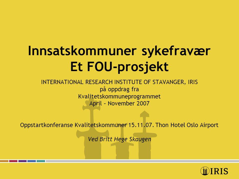 Innsatskommuner sykefravær Et FOU-prosjekt INTERNATIONAL RESEARCH INSTITUTE OF STAVANGER, IRIS på oppdrag fra Kvalitetskommuneprogrammet April – November 2007 Oppstartkonferanse Kvalitetskommuner 15.11.07.