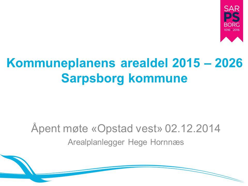 Kommuneplanens arealdel 2015 – 2026 Sarpsborg kommune Åpent møte «Opstad vest» 02.12.2014 Arealplanlegger Hege Hornnæs