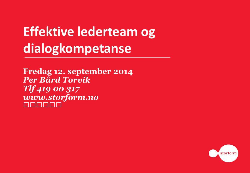 Effektive lederteam og dialogkompetanse Fredag 12. september 2014 Per Bård Torvik Tlf 419 00 317 www.storform.no