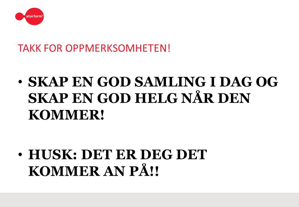 TAKK FOR OPPMERKSOMHETEN! SKAP EN GOD SAMLING I DAG OG SKAP EN GOD HELG NÅR DEN KOMMER! HUSK: DET ER DEG DET KOMMER AN PÅ!!