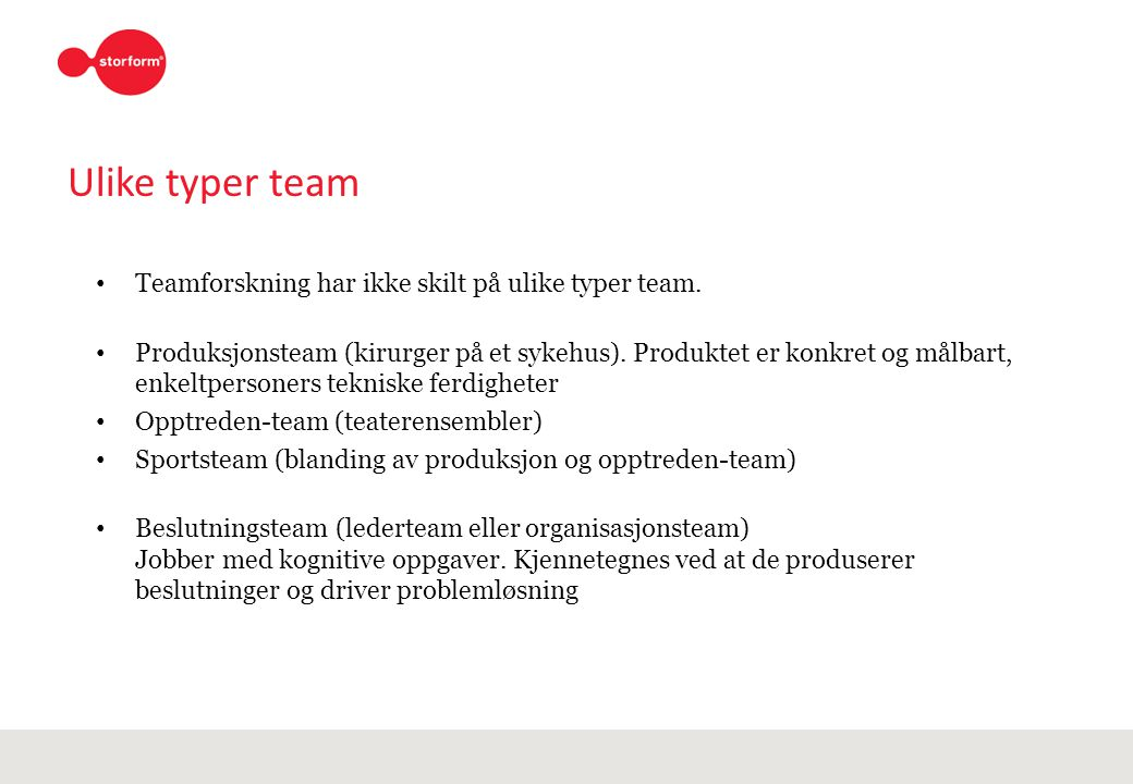 Ulike typer team Teamforskning har ikke skilt på ulike typer team. Produksjonsteam (kirurger på et sykehus). Produktet er konkret og målbart, enkeltpe
