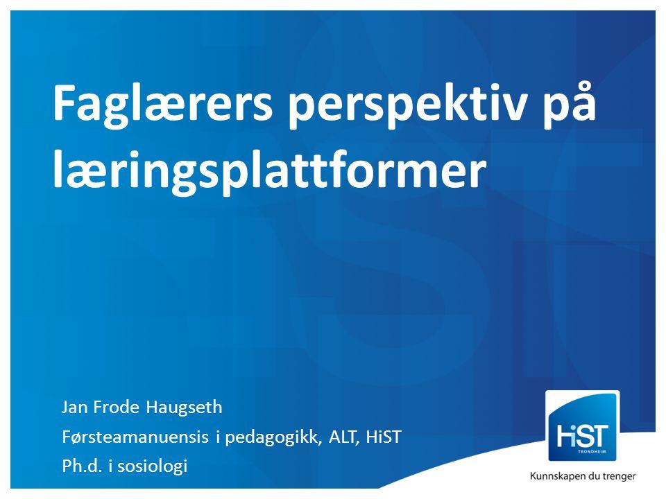 Jan Frode Haugseth Førsteamanuensis i pedagogikk, ALT, HiST Ph.d. i sosiologi Faglærers perspektiv på læringsplattformer