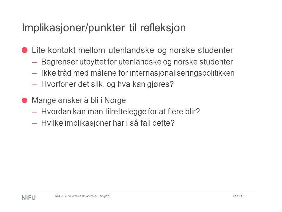 Implikasjoner/punkter til refleksjon Lite kontakt mellom utenlandske og norske studenter –Begrenser utbyttet for utenlandske og norske studenter –Ikke tråd med målene for internasjonaliseringspolitikken –Hvorfor er det slik, og hva kan gjøres.