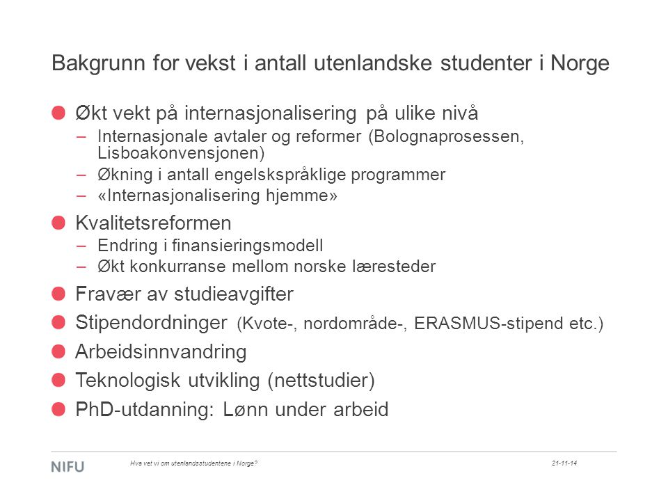 Bakgrunn for vekst i antall utenlandske studenter i Norge Økt vekt på internasjonalisering på ulike nivå –Internasjonale avtaler og reformer (Bolognaprosessen, Lisboakonvensjonen) –Økning i antall engelskspråklige programmer –«Internasjonalisering hjemme» Kvalitetsreformen –Endring i finansieringsmodell –Økt konkurranse mellom norske læresteder Fravær av studieavgifter Stipendordninger (Kvote-, nordområde-, ERASMUS-stipend etc.) Arbeidsinnvandring Teknologisk utvikling (nettstudier) PhD-utdanning: Lønn under arbeid 21-11-14Hva vet vi om utenlandsstudentene i Norge