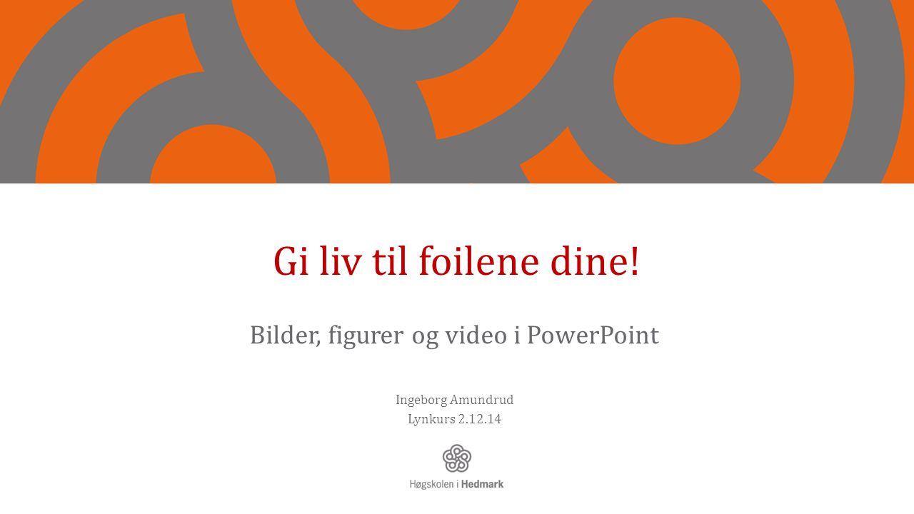 Gi liv til foilene dine! Bilder, figurer og video i PowerPoint Ingeborg Amundrud Lynkurs 2.12.14