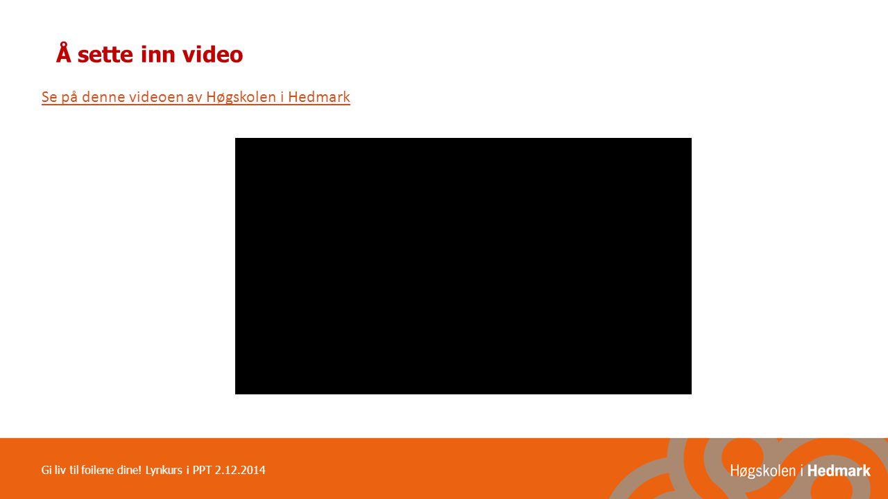 Å sette inn video Se på denne videoen av Høgskolen i Hedmark Gi liv til foilene dine! Lynkurs i PPT 2.12.2014