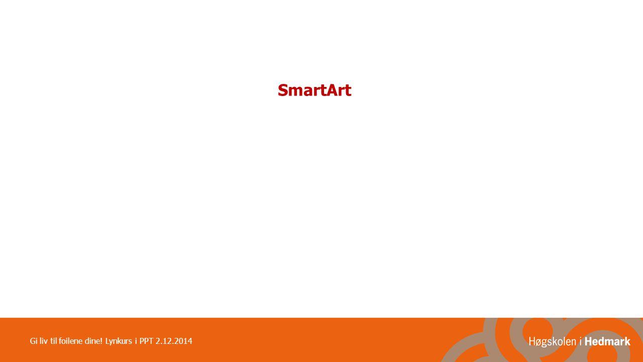 SmartArt Gi liv til foilene dine! Lynkurs i PPT 2.12.2014