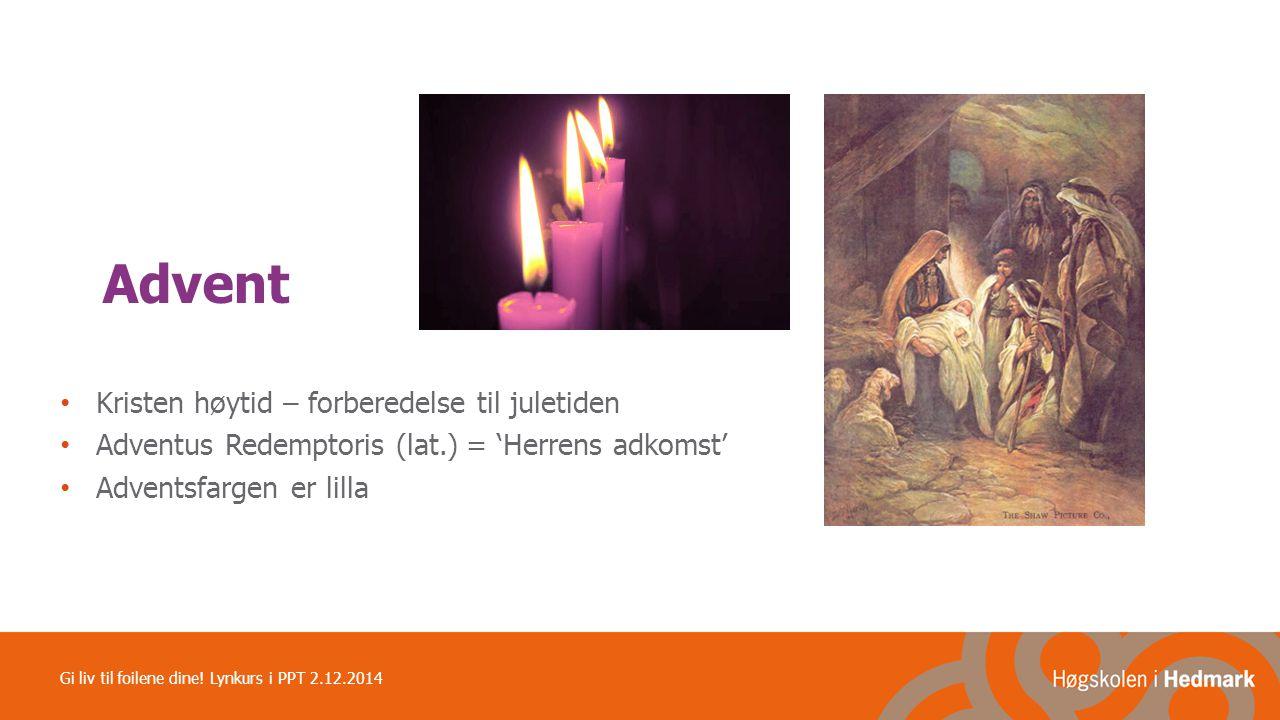 Advent Kristen høytid – forberedelse til juletiden Adventus Redemptoris (lat.) = 'Herrens adkomst' Adventsfargen er lilla Gi liv til foilene dine! Lyn