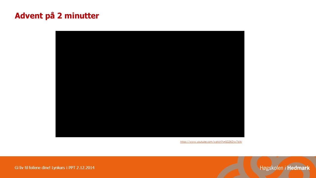 Advent på 2 minutter https://www.youtube.com/watch?v=S02KOlw7dlA Gi liv til foilene dine! Lynkurs i PPT 2.12.2014