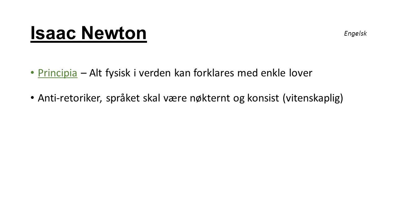 Isaac Newton Principia – Alt fysisk i verden kan forklares med enkle lover Anti-retoriker, språket skal være nøkternt og konsist (vitenskaplig) Engels