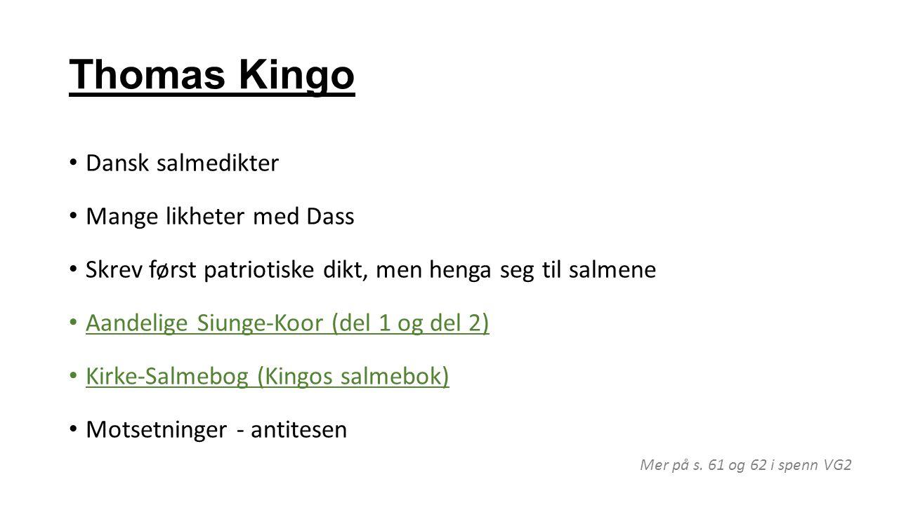 Thomas Kingo Dansk salmedikter Mange likheter med Dass Skrev først patriotiske dikt, men henga seg til salmene Aandelige Siunge-Koor (del 1 og del 2)