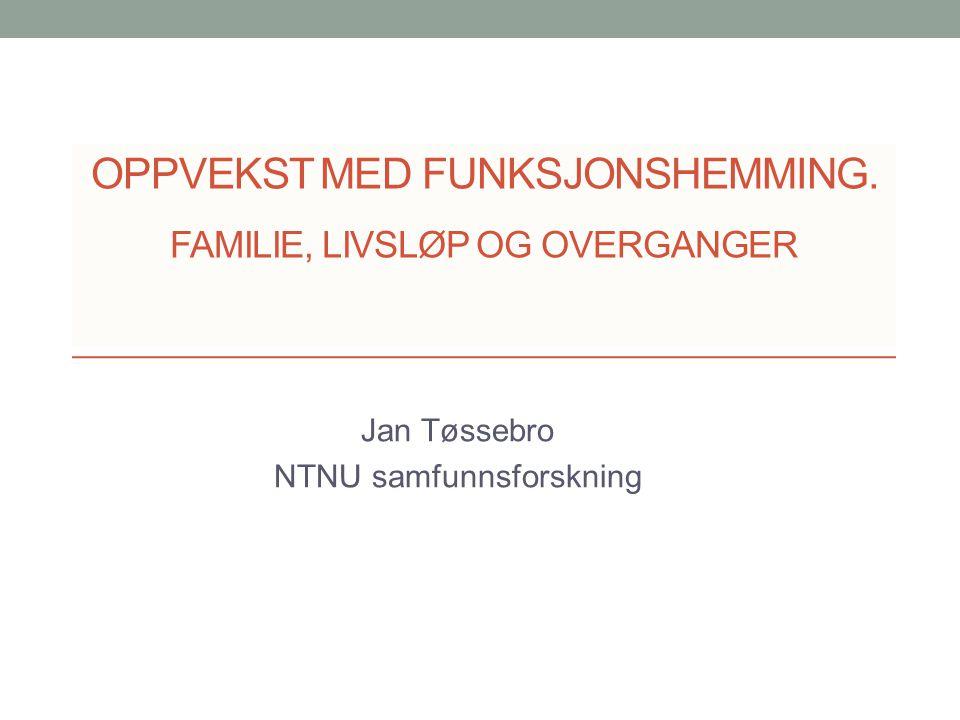 OPPVEKST MED FUNKSJONSHEMMING. FAMILIE, LIVSLØP OG OVERGANGER Jan Tøssebro NTNU samfunnsforskning