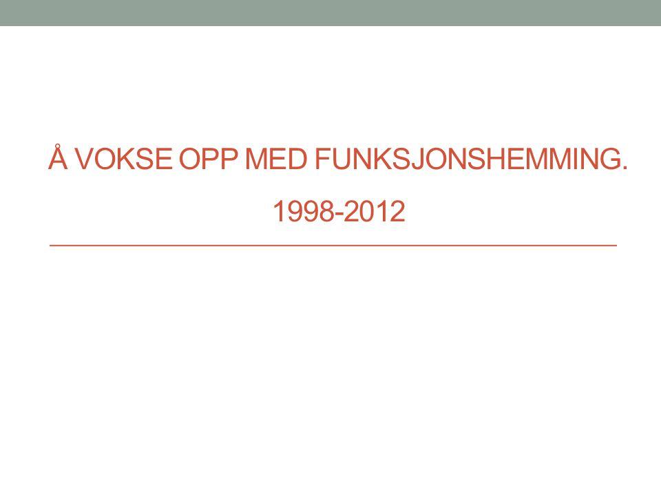 Å VOKSE OPP MED FUNKSJONSHEMMING. 1998-2012