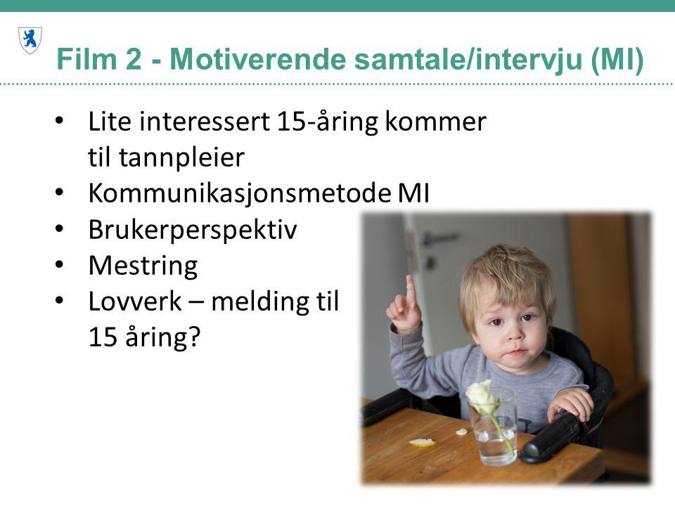 Film 2 - Motiverende samtale/intervju (MI) Lite interessert 15-åring kommer til tannpleier Kommunikasjonsmetode MI Brukerperspektiv Mestring Lovverk –