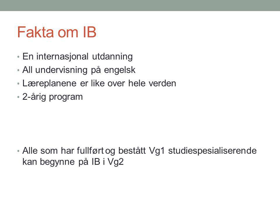 Fakta om IB En internasjonal utdanning All undervisning på engelsk Læreplanene er like over hele verden 2-årig program Alle som har fullført og bestått Vg1 studiespesialiserende kan begynne på IB i Vg2