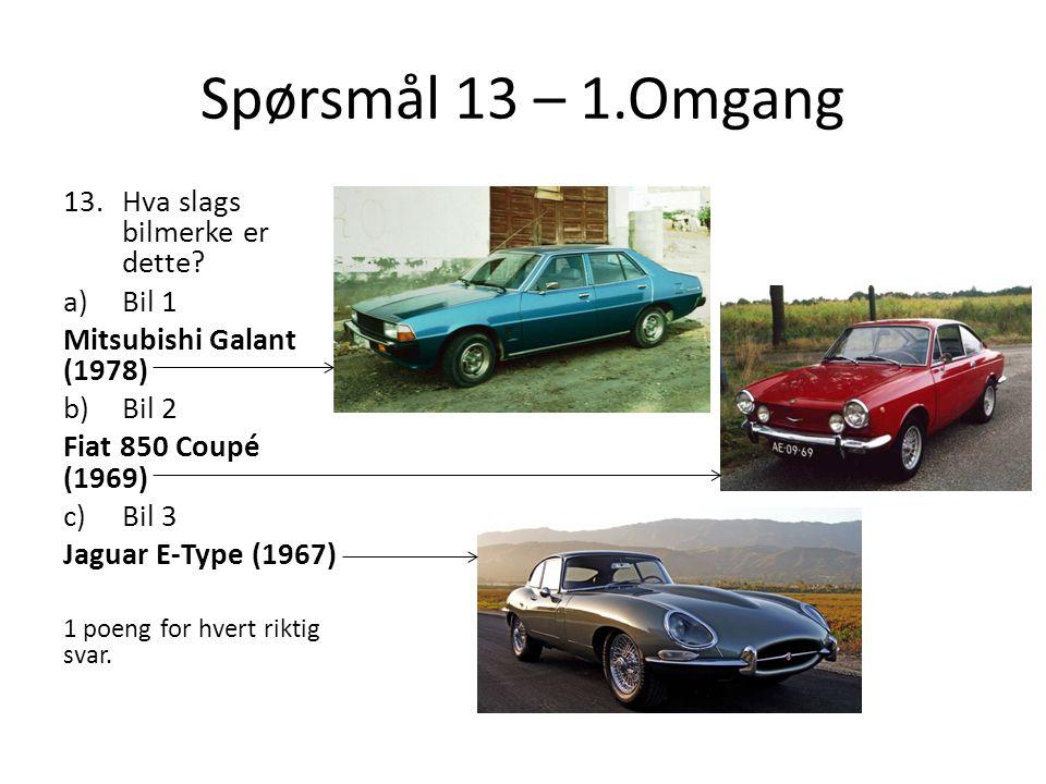 Spørsmål 13 – 1.Omgang 13.Hva slags bilmerke er dette? a)Bil 1 Mitsubishi Galant (1978) b)Bil 2 Fiat 850 Coupé (1969) c)Bil 3 Jaguar E-Type (1967) 1 p