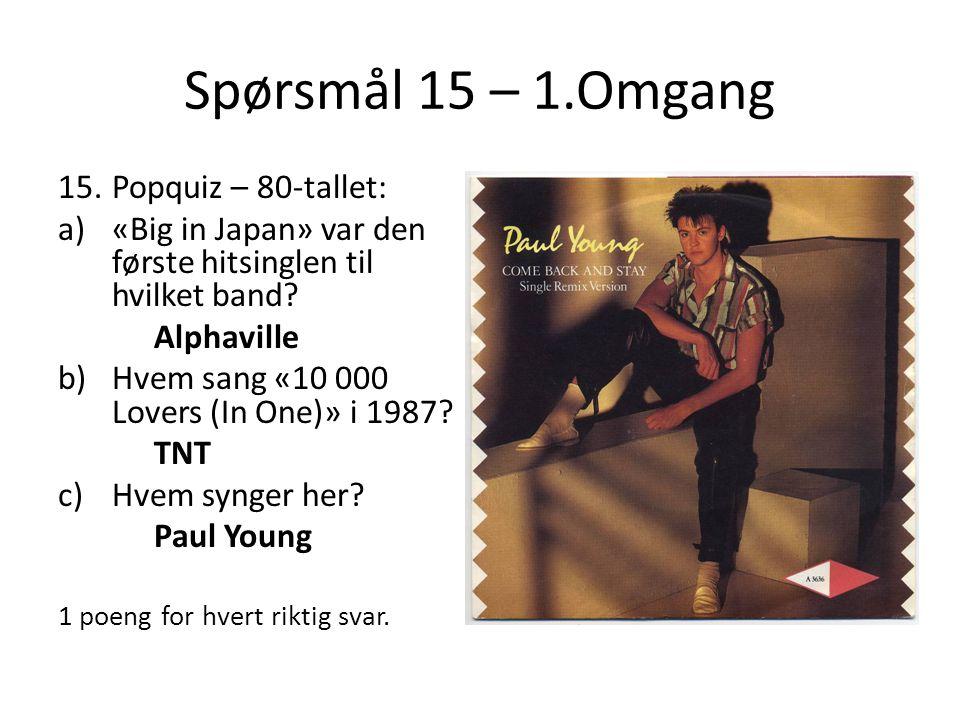 Spørsmål 15 – 1.Omgang 15.Popquiz – 80-tallet: a)«Big in Japan» var den første hitsinglen til hvilket band? Alphaville b)Hvem sang «10 000 Lovers (In