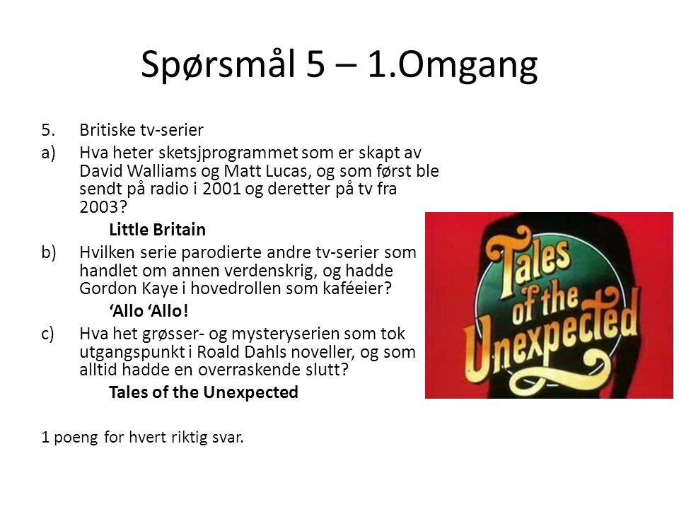 Spørsmål 5 – 1.Omgang 5.Britiske tv-serier a)Hva heter sketsjprogrammet som er skapt av David Walliams og Matt Lucas, og som først ble sendt på radio