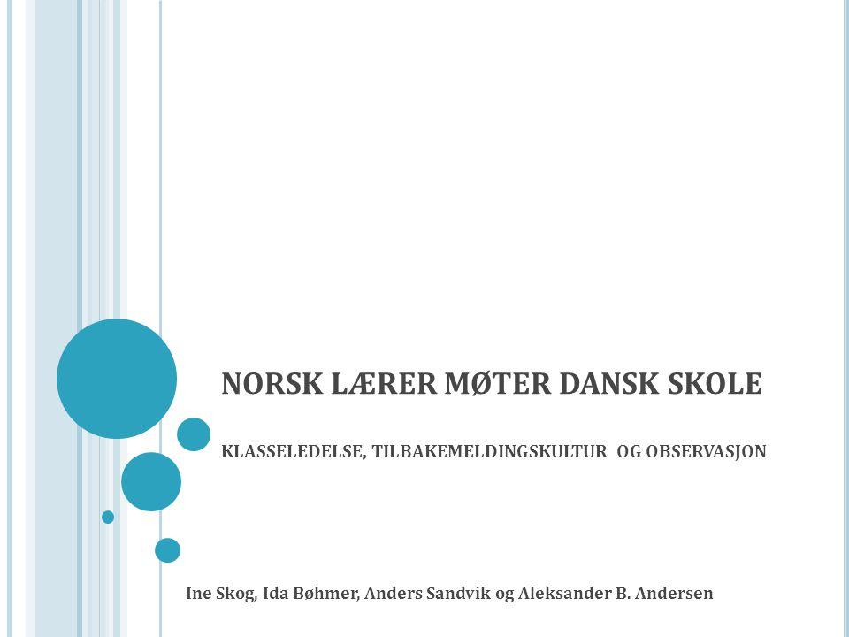 NORSK LÆRER MØTER DANSK SKOLE KLASSELEDELSE, TILBAKEMELDINGSKULTUR OG OBSERVASJON Ine Skog, Ida Bøhmer, Anders Sandvik og Aleksander B.