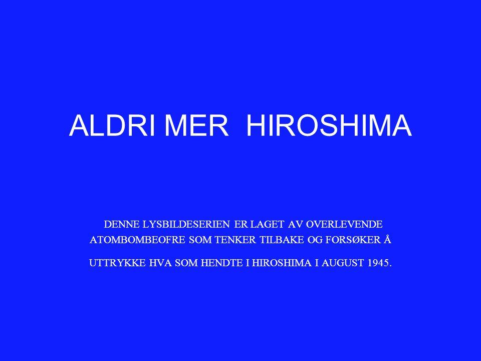 ALDRI MER HIROSHIMA DENNE LYSBILDESERIEN ER LAGET AV OVERLEVENDE ATOMBOMBEOFRE SOM TENKER TILBAKE OG FORSØKER Å UTTRYKKE HVA SOM HENDTE I HIROSHIMA I
