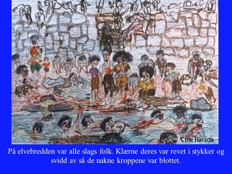 På elvebredden var alle slags folk. Klærne deres var revet i stykker og svidd av så de nakne kroppene var blottet.