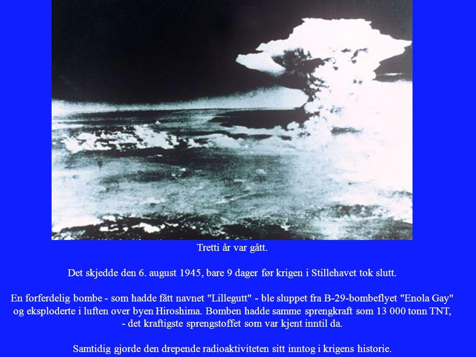 Tretti år var gått. Det skjedde den 6. august 1945, bare 9 dager før krigen i Stillehavet tok slutt. En forferdelig bombe - som hadde fått navnet