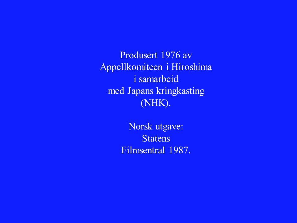 Produsert 1976 av Appellkomiteen i Hiroshima i samarbeid med Japans kringkasting (NHK). Norsk utgave: Statens Filmsentral 1987.