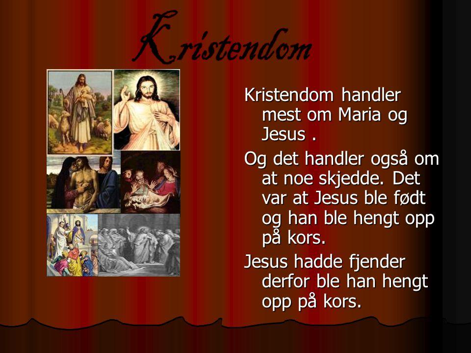 Kristendom handler mest om Maria og Jesus. Og det handler også om at noe skjedde. Det var at Jesus ble født og han ble hengt opp på kors. Jesus hadde