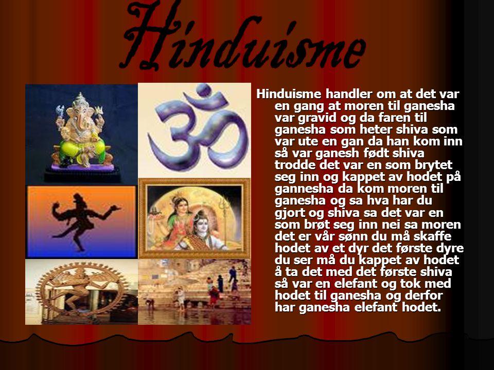 Hinduisme handler om at det var en gang at moren til ganesha var gravid og da faren til ganesha som heter shiva som var ute en gan da han kom inn så v