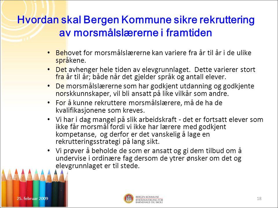 25. februar 200918 Hvordan skal Bergen Kommune sikre rekruttering av morsmålslærerne i framtiden Behovet for morsmålslærerne kan variere fra år til år