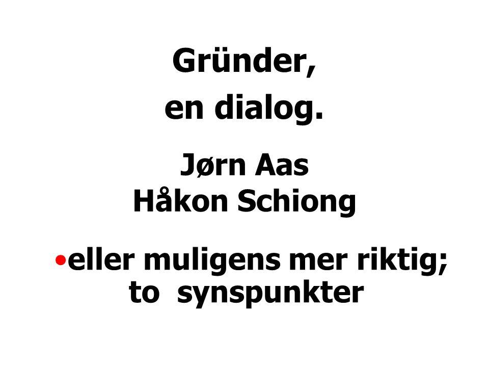 Jørn Aas Håkon Schiong Gründer, en dialog. eller muligens mer riktig; to synspunkter